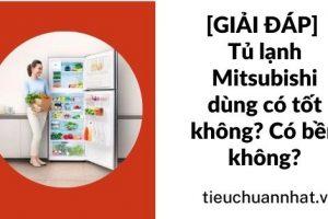 [GIẢI ĐÁP] Tủ lạnh Mitsubishi dùng có tốt không? Có bền không?