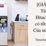 [GIẢI ĐÁP] Tủ lạnh Hitachi dùng có tốt không? Của nước nào?