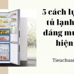 5 cách lựa chọn tủ lạnh tốt và đáng mua nhất hiện nay