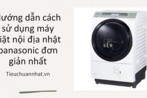 Hướng dẫn cách sử dụng máy giặt nội địa nhật panasonic đơn giản