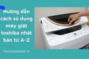 Hướng dẫn cách sử dụng máy giặt toshiba nhật bản từ A-Z