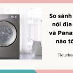 So sánh máy giặt nội địa Toshiba và Panasonic loại nào tốt hơn?