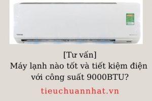 [Tư vấn] Máy lạnh nào tốt và tiết kiệm điện với công suất 9000BTU?