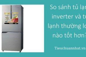 So sánh tủ lạnh inverter và tủ lạnh thường loại nào tốt hơn?